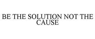 mark for BE THE SOLUTION NOT THE CAUSE, trademark #85615015