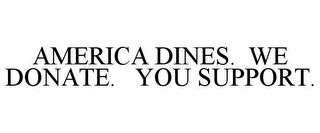mark for AMERICA DINES. WE DONATE. YOU SUPPORT., trademark #85616236
