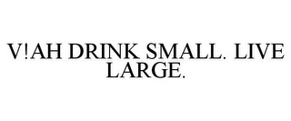 mark for V!AH DRINK SMALL. LIVE LARGE., trademark #85617467