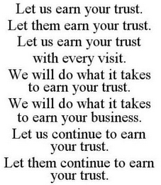 "mark for ""LET US EARN YOUR TRUST""; ""LET THEM EARN YOUR TRUST""; ""LET US EARN YOUR TRUST WITH EVERY VISIT""; ""LET US CONTINUE TO EARN YOUR TRUST'; ""LET THEM CONTINUE TO EARN YOUR TRUST"", trademark #85618489"