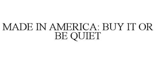 mark for MADE IN AMERICA: BUY IT OR BE QUIET, trademark #85618508