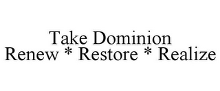 mark for TAKE DOMINION RENEW * RESTORE * REALIZE, trademark #85619087