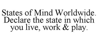 mark for STATES OF MIND WORLDWIDE. DECLARE THE STATE IN WHICH YOU LIVE, WORK & PLAY., trademark #85619444