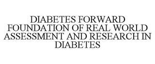mark for DIABETES FORWARD FOUNDATION OF REAL WORLD ASSESSMENT AND RESEARCH IN DIABETES, trademark #85619651