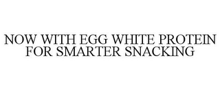 mark for NOW WITH EGG WHITE PROTEIN FOR SMARTER SNACKING, trademark #85619878