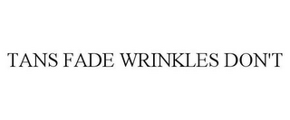 mark for TANS FADE WRINKLES DON'T, trademark #85620356