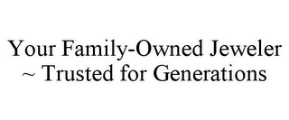 mark for YOUR FAMILY-OWNED JEWELER ~ TRUSTED FOR GENERATIONS, trademark #85620576