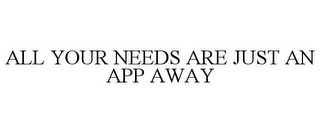 mark for ALL YOUR NEEDS ARE JUST AN APP AWAY, trademark #85621424