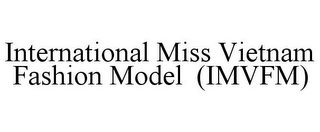 mark for INTERNATIONAL MISS VIETNAM FASHION MODEL (IMVFM), trademark #85622021