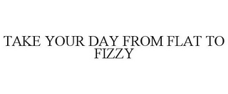 mark for TAKE YOUR DAY FROM FLAT TO FIZZY, trademark #85622075
