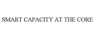 mark for SMART CAPACITY AT THE CORE, trademark #85622263