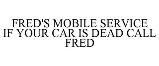 mark for FRED'S MOBILE SERVICE IF YOUR CAR IS DEAD CALL FRED, trademark #85623776