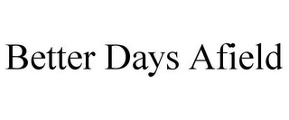 mark for BETTER DAYS AFIELD, trademark #85625950