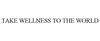 mark for TAKE WELLNESS TO THE WORLD, trademark #85626540