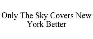 mark for ONLY THE SKY COVERS NEW YORK BETTER, trademark #85626832