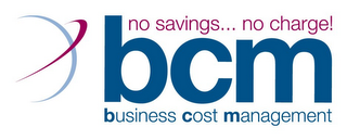 mark for BCM BUSINESS COST MANAGEMENT NO SAVINGS... NO CHARGE!, trademark #85627978
