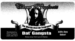 mark for CHEW PRODUCTS THE WORLDS BEST AIR FRAGRANCE DAT' GANGSTA KEEP AWAY FROM EYES & FLAMES. DISTRIBUTED BY: CHEW PRODUCTS (337) 540-7617 KILLS ANY ODOR!, trademark #85628540