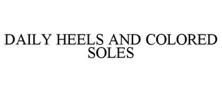 mark for DAILY HEELS AND COLORED SOLES, trademark #85630074