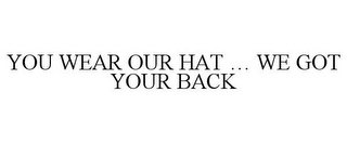 mark for YOU WEAR OUR HAT ... WE GOT YOUR BACK, trademark #85630160