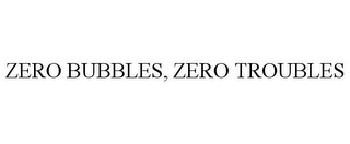 mark for ZERO BUBBLES, ZERO TROUBLES, trademark #85632012