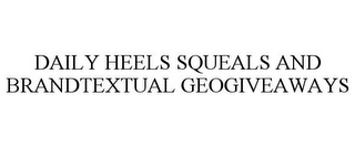 mark for DAILY HEELS SQUEALS AND BRANDTEXTUAL GEOGIVEAWAYS, trademark #85632428