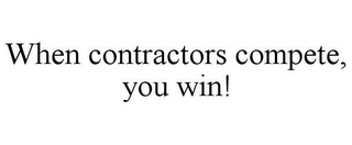 mark for WHEN CONTRACTORS COMPETE, YOU WIN!, trademark #85632837