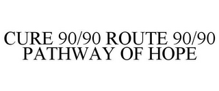 mark for CURE 90/90 ROUTE 90/90 PATHWAY OF HOPE, trademark #85633245