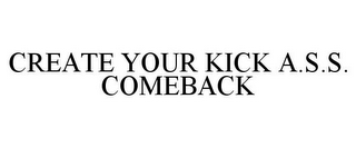 mark for CREATE YOUR KICK A.S.S. COMEBACK, trademark #85633292