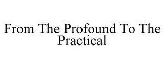 mark for FROM THE PROFOUND TO THE PRACTICAL, trademark #85633516