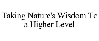 mark for TAKING NATURE'S WISDOM TO A HIGHER LEVEL, trademark #85634315
