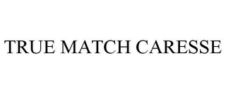 mark for TRUE MATCH CARESSE, trademark #85634802