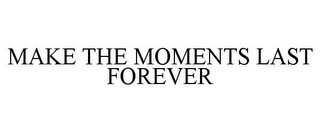 mark for MAKE THE MOMENTS LAST FOREVER, trademark #85634872