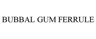 mark for BUBBAL GUM FERRULE, trademark #85634882