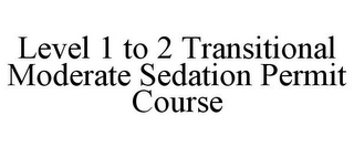 mark for LEVEL 1 TO 2 TRANSITIONAL MODERATE SEDATION PERMIT COURSE, trademark #85635061