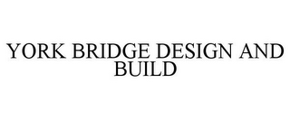 mark for YORK BRIDGE DESIGN AND BUILD, trademark #85635463