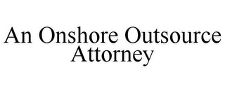 mark for AN ONSHORE OUTSOURCE ATTORNEY, trademark #85636652