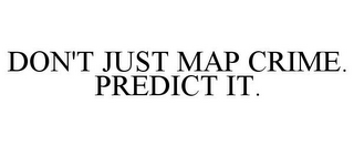 mark for DON'T JUST MAP CRIME. PREDICT IT., trademark #85637092