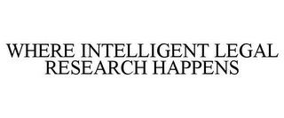 mark for WHERE INTELLIGENT LEGAL RESEARCH HAPPENS, trademark #85638888