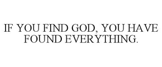 mark for IF YOU FIND GOD, YOU HAVE FOUND EVERYTHING., trademark #85640338