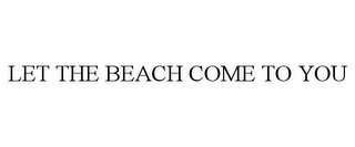 mark for LET THE BEACH COME TO YOU, trademark #85640782