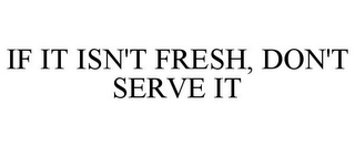 mark for IF IT ISN'T FRESH, DON'T SERVE IT, trademark #85641011