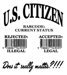 mark for U.S. CITIZEN BARCODE: CURRENT STATUS REJECTED: ILLEGAL 9 788087 049099 ACCEPTED: LEGAL 9 788807 049099 DOES IT REALLY MATTER?!!!, trademark #85641387
