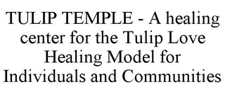 mark for TULIP TEMPLE - A HEALING CENTER FOR THE TULIP LOVE HEALING MODEL FOR INDIVIDUALS AND COMMUNITIES, trademark #85642601