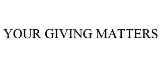 mark for YOUR GIVING MATTERS, trademark #85642679