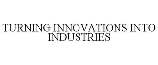 mark for TURNING INNOVATIONS INTO INDUSTRIES, trademark #85642702