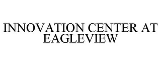 mark for INNOVATION CENTER AT EAGLEVIEW, trademark #85644678