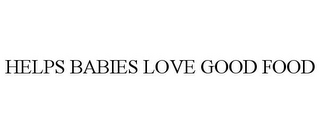mark for HELPS BABIES LOVE GOOD FOOD, trademark #85645109