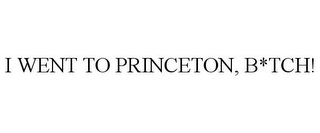 mark for I WENT TO PRINCETON, B*TCH!, trademark #85645154