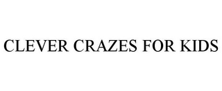 mark for CLEVER CRAZES FOR KIDS, trademark #85645787