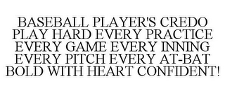 mark for BASEBALL PLAYER'S CREDO PLAY HARD EVERY PRACTICE EVERY GAME EVERY INNING EVERY PITCH EVERY AT-BAT BOLD WITH HEART CONFIDENT!, trademark #85648268